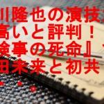 上川隆也の演技力が高いと評判!『検事の死命』で志田未来と初共演・・。
