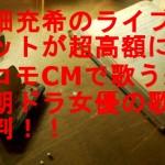 高畑充希のライブチケットが超高額に!ドコモCMで歌う来期朝ドラ女優の歌が評判!!