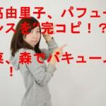 """吉高由里子、パフュームダンスを""""完コピ!?""""春菜、森でバキュームです!!"""