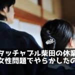 アンタッチャブル柴田の休業の真相。女性問題でやらかしたのが理由?
