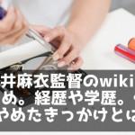 酒井麻衣監督のwiki風まとめ。経歴や学歴。仕事をやめたきっかけとは?