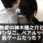 熱愛の神木隆之介と佐野ひなこ。ペアルックは罰ゲームだった?