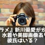 『グラメ』新川優愛がかわいい!水着や美脚画像あり!彼氏はいる?