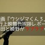 映画ウシジマくん3の先行上映舞台挨拶レポート!山田綾野ラブラブw
