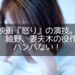 映画『怒り』の演技。宮崎、綾野、妻夫木の役作りがハンパない!