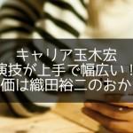 キャリア玉木宏演技が上手で幅広い!高評価は織田裕二のおかげ?