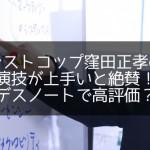 ラストコップ窪田正孝の演技が上手いと絶賛!デスノートで高評価?
