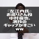 『左江内氏』お巡りさん役中村倫也。演技のギャップがすごいww