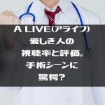 A LIVE(アライフ)愛しき人の視聴率と評価。手術シーンに驚愕?