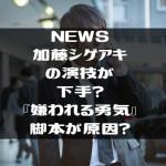 NEWS加藤シゲアキの演技が下手?『嫌われる勇気』脚本が原因?