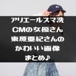 アリエールスマ洗CMの女優さん東原亜紀さんのかわいい画像まとめ♪