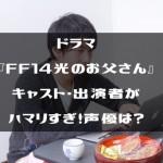 ドラマ『FF14光のお父さん』キャスト・出演者がハマリすぎ!声優は?