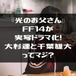 『光のお父さん』FF14が実写ドラマ化!大杉連と千葉雄大ってマジ?