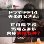 ドラマ『FF14光のお父さん』正田陽子役馬場ふみか、実は演技も神?