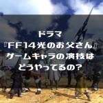 ドラマ『FF14光のお父さん』ゲームキャラ演技・撮影のすごいこだわり!