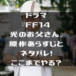 ドラマ『FF14光のお父さん』原作あらすじとネタバレ!ここまでやる?