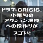 ドラマ『CRISIS』小栗旬のアクション演技への役作りがスゴい!