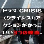 ドラマ『CRISIS(クライシス)』アクションがかっこいい3つの理由。