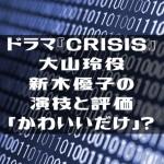 ドラマ『CRISIS』大山玲役新木優子の演技と評価「かわいいだけ」?