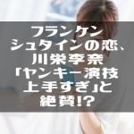フランケンシュタインの恋、川栄李奈「ヤンキー演技上手すぎ」と絶賛。