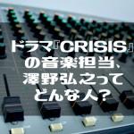 ドラマ『CRISIS』の音楽担当、澤野弘之ってどんな人?