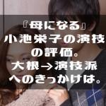 『母になる』小池栄子の演技の評価。大根→演技派へのきっかけ。