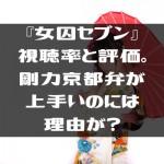 『女囚セブン』視聴率と評価。剛力京都弁が上手いのには理由が?