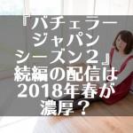 『バチェラージャパンシーズン2』続編の配信は2018年春が濃厚?