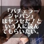 『バチェラージャパン』はヤラセだ!という人に読んでもらいたい。