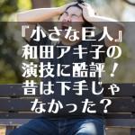 『小さな巨人』和田アキ子の演技に酷評!昔は下手じゃなかった?