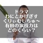 ドラマ『わにとかげぎす』くりぃむしちゅ~有田の演技力はどのくらい?