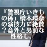 『警視庁いきもの係』橋本環奈の演技力に絶賛?意外と男前な性格も。