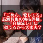 『ごめん、愛してる』長瀬智也の演技評価。白線流しに似てるから大丈夫?