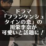 ドラマ『フランケンシュタインの恋』の川栄李奈が可愛いと話題に!