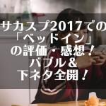 サカスプ2017での「ベッドイン」の評価・感想!バブル&下ネタ全開!