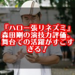 『ハロー張りネズミ』森田剛の演技力評価。舞台での活躍がすごすぎる!