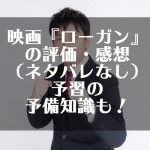 映画『ローガン』の評価・感想(ネタバレなし)予習の予備知識も!