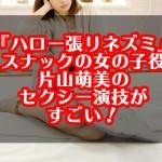 『ハロー張りネズミ』スナックの女の子役片山萌美の演技がすごい!