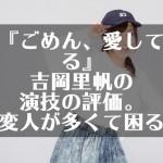 『ごめん、愛してる』吉岡里帆の演技の評価。変人が多くて困る。