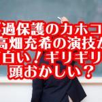 『過保護のカホコ』高畑充希の演技が面白い!ギリギリ?頭おかしい?