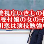 『警視庁いきもの係』の受付嬢の女の子。石川恋は演技勉強中?