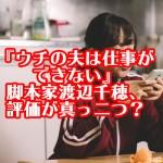 『ウチの夫は仕事ができない』脚本家渡辺千穂、評価が真っ二つ?