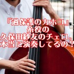 『過保護のカホコ』糸役の久保田紗友のチェロ。本当に演奏してるの?