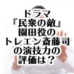 ドラマ『民衆の敵』園田役のトレエン斎藤司の演技力の評価は?