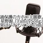 過保護のカホコ主題歌、星野源『FamilySong』実はバナナマンへの曲?