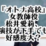 『オトナ高校』女教師役の松井愛莉、演技が下手でも好感度大?