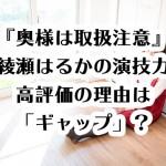 『奥様は取扱注意』綾瀬はるかの演技力高評価の理由は「ギャップ」?