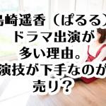 島崎遥香(ぱるる)ドラマ出演が多い理由。演技が下手なのが売り?