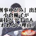 『刑事ゆがみ』出演小倉優子が演技が下手でも嫌われない理由。