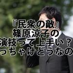 『民衆の敵』篠原涼子の演技って上手い?ぶっちゃけどうなの?